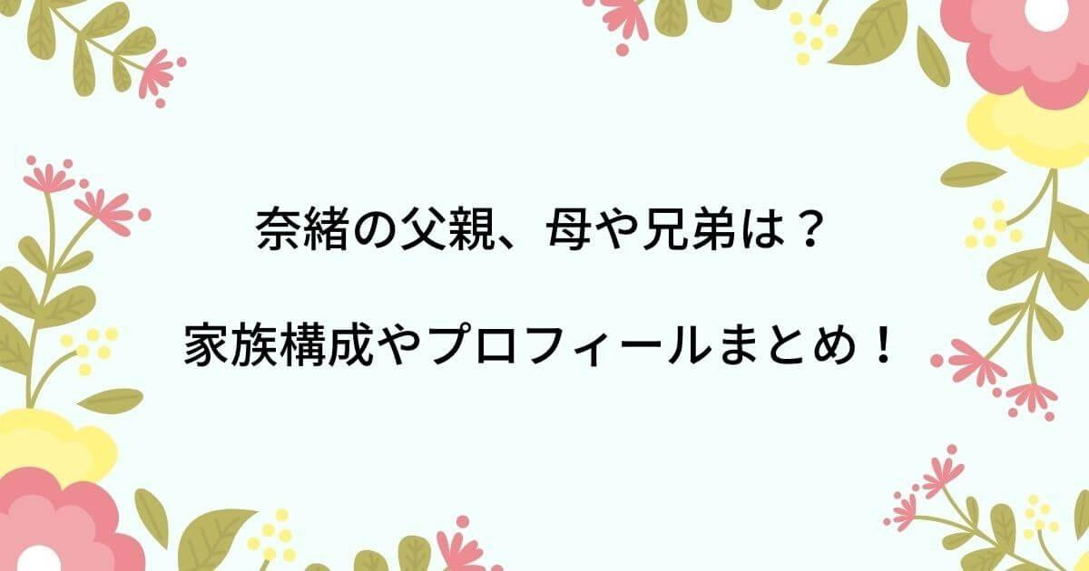 奈緒の父親は他界して母や兄弟は?家族構成やプロフィールまとめ!