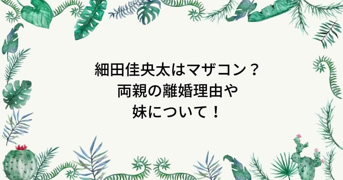 細田佳央太は母子家庭で両親の離婚理由は?兄弟は妹がいてマザコン!