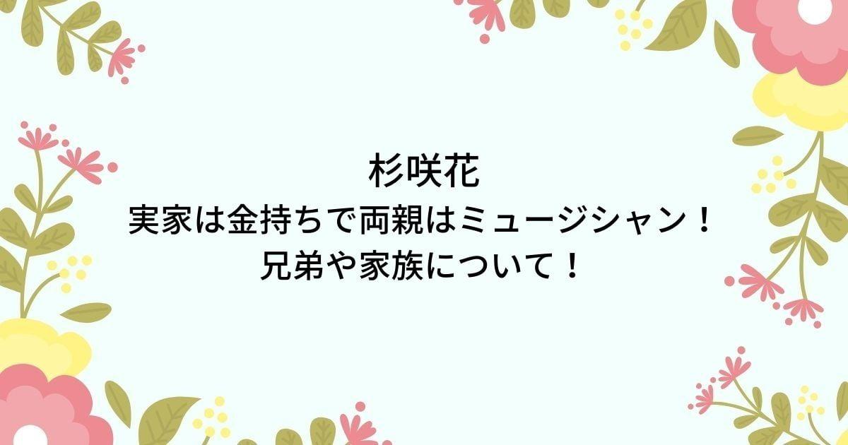 杉咲花の実家は金持ちで両親父母はミュージシャン!兄弟など家族を調査!