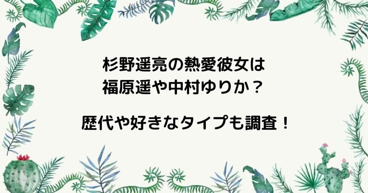 杉野遥亮の熱愛彼女は福原遥や中村ゆりか?歴代や好きなタイプも調査!