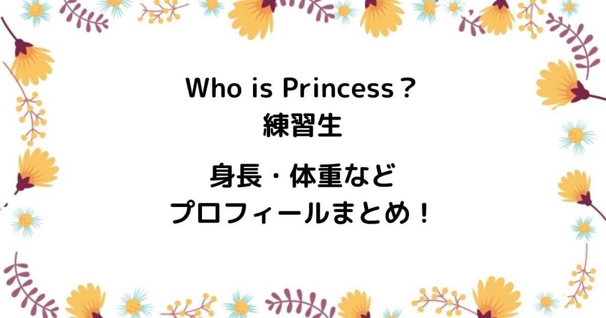 Who is Princess?練習生は誰?身長・体重などプロフィールまとめ!