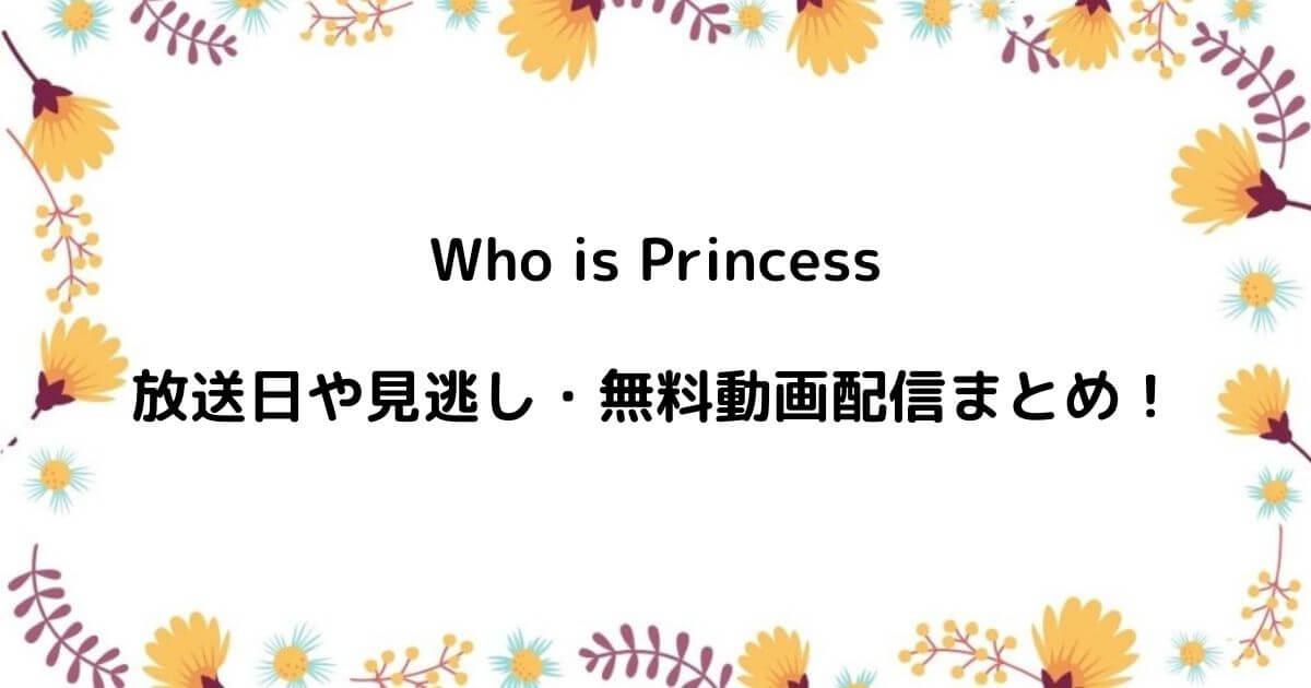 Who is Princessの放送日や見逃し・無料動画配信まとめ!
