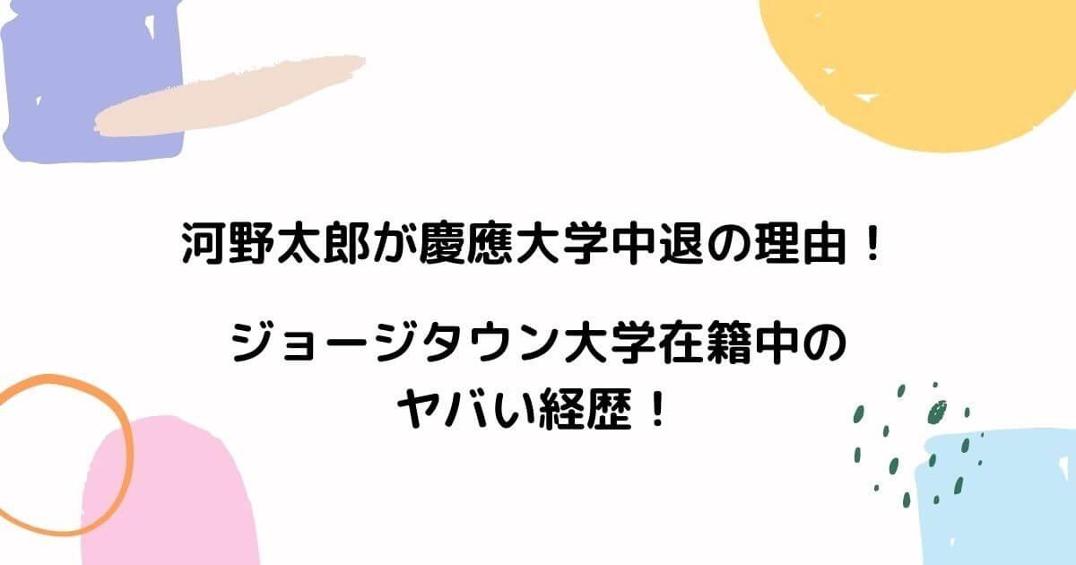 河野太郎が慶應大学中退の理由!ジョージタウン大学在籍中のヤバい経歴!